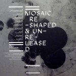 MOSAIC RESHAPED & UNRELEASED