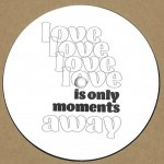 LOVE IS ONLY MOMENTS AWAY